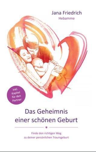 Das Geheimnis einer schönen Geburt: Geburtsvorbereitung zwischen Hypnobirthing, Kaiserschnitt und Hausgeburt....