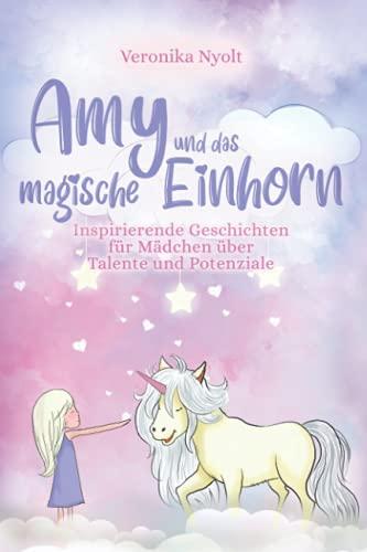 Amy und das magische Einhorn: Inspirierende Geschichten für Mädchen über Talente und Potenziale