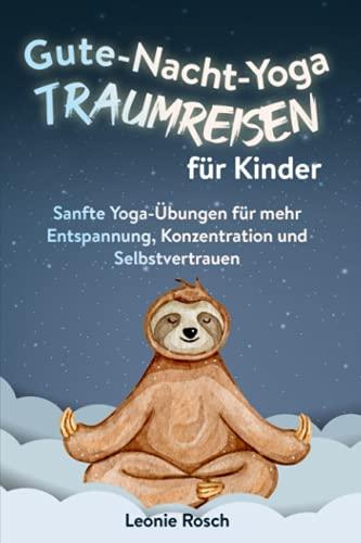 Gute-Nacht-Yoga Traumreisen für Kinder: Sanfte Yoga-Übungen für mehr Entspannung, Konzentration und...