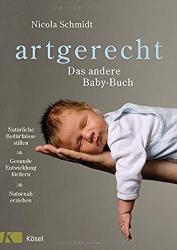 artgerecht - Das andere Baby-Buch: Natürliche Bedürfnisse stillen. Gesunde Entwicklung fördern. Naturnah...