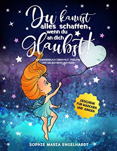 DU KANNST ALLES SCHAFFEN, WENN DU AN DICH GLAUBST! : Ein Kinderbuch über Mut, Träume und Selbstbewusstsein...