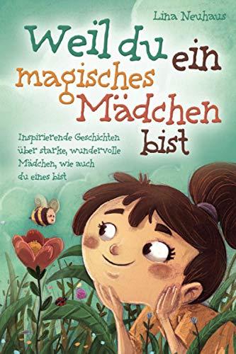 Weil du ein magisches Mädchen bist: Inspirierende Geschichten über starke, wundervolle Mädchen, wie auch du...