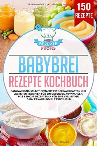 Babybrei Rezepte Kochbuch: Babynahrung selbst gemacht mit 150 nahrhaften und leckeren Rezepten für ein...