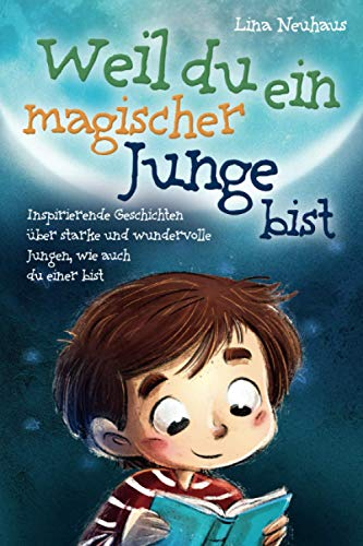 Weil du ein magischer Junge bist: Inspirierende Geschichten über starke und wundervolle Jungen, wie auch du...