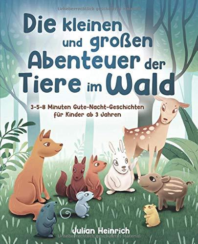 Die kleinen und großen Abenteuer der Tiere im Wald: 3-5-8 Minuten Gute-Nacht-Geschichten für Kinder ab 3...