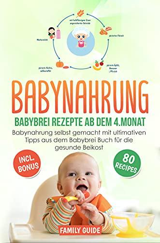 Babynahrung - Babybrei Rezepte ab dem 4. Monat: Babynahrung einfach und lecker selbst gemacht mit ultimativen...