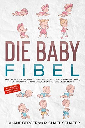 DIE BABY FIBEL: Das große Baby Buch für Eltern - Alles über die Schwangerschaft, Entwicklung, Ernährung,...