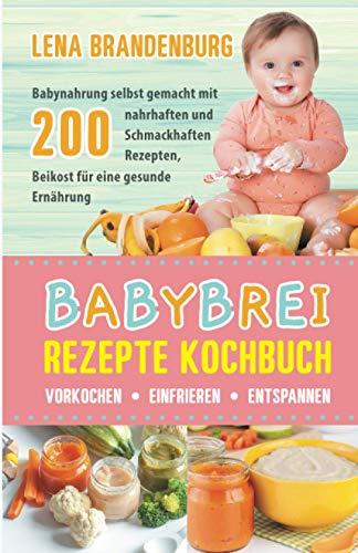 Babybrei Rezepte Kochbuch - Vorkochen, Einfrieren, Entspannen: Babynahrung selbst gemacht mit 200 nahrhaften...
