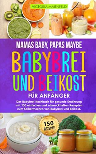 Mamas Baby, Papas maybe - Babybrei und Beikost für Anfänger: Das Babybrei Kochbuch für gesunde Ernährung...