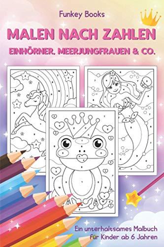 Malen nach Zahlen - Einhörner, Meerjungfrauen & Co.: Ein unterhaltsames Malbuch für Kinder ab 6 Jahren